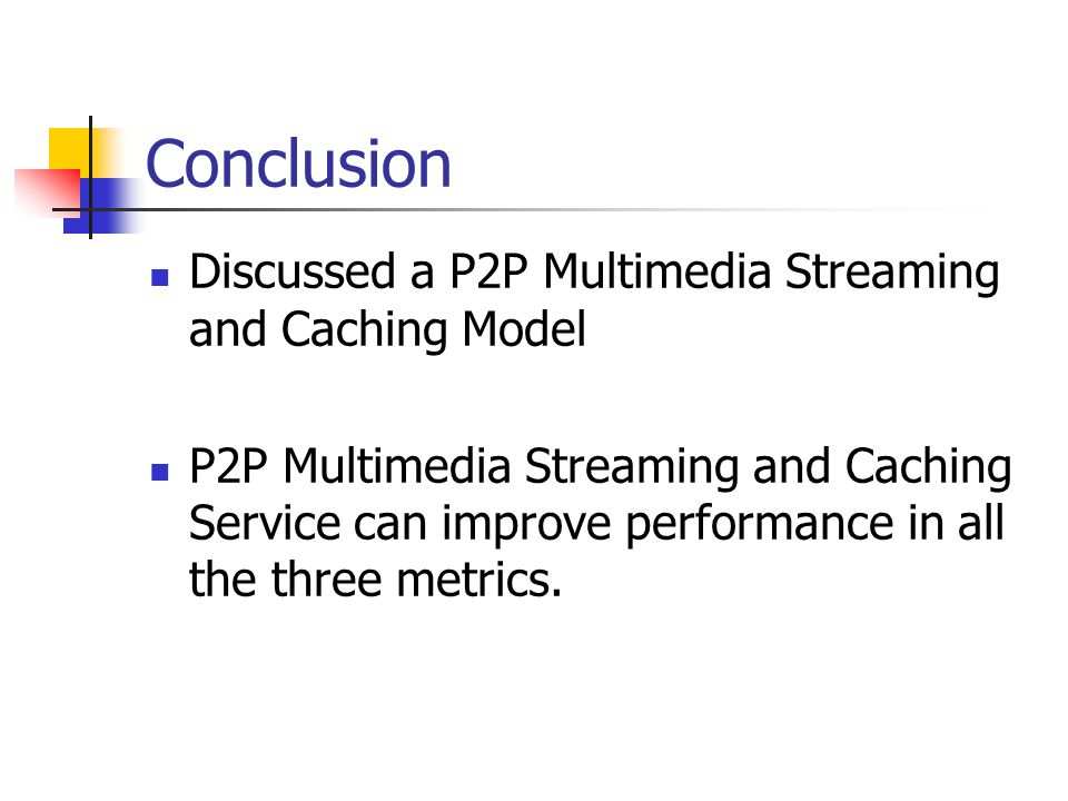 Conclusion Discussed a P2P Multimedia Streaming and Caching Model P2P Multimedia Streaming and Caching Service can improve performance in all the three metrics.