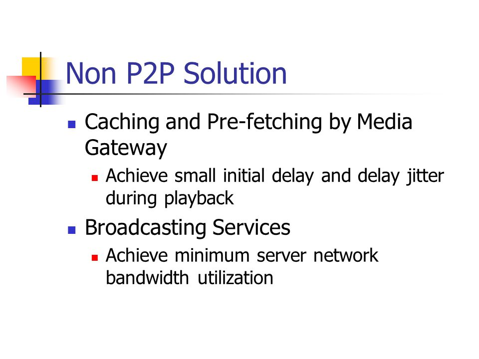 Non P2P Solution Caching and Pre-fetching by Media Gateway Achieve small initial delay and delay jitter during playback Broadcasting Services Achieve minimum server network bandwidth utilization