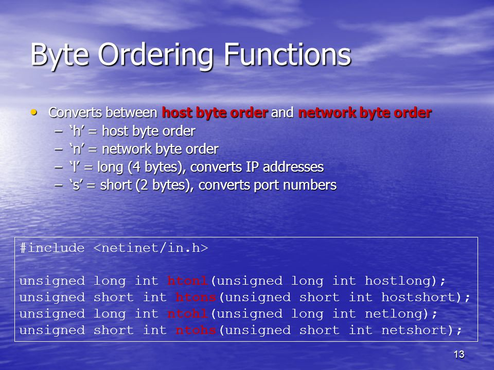 13 Byte Ordering Functions Converts between host byte order and network byte order Converts between host byte order and network byte order –'h' = host byte order –'n' = network byte order –'l' = long (4 bytes), converts IP addresses –'s' = short (2 bytes), converts port numbers #include unsigned long int htonl(unsigned long int hostlong); unsigned short int htons(unsigned short int hostshort); unsigned long int ntohl(unsigned long int netlong); unsigned short int ntohs(unsigned short int netshort);