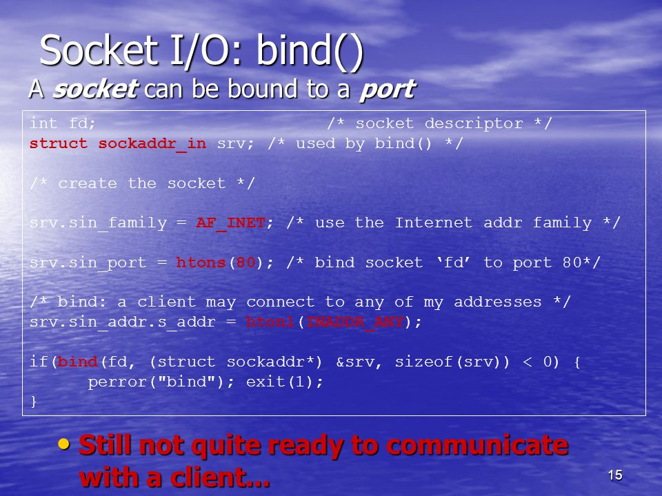 15 Socket I/O: bind() A socket can be bound to a port int fd;/* socket descriptor */ struct sockaddr_in srv;/* used by bind() */ /* create the socket */ srv.sin_family = AF_INET; /* use the Internet addr family */ srv.sin_port = htons(80); /* bind socket 'fd' to port 80*/ /* bind: a client may connect to any of my addresses */ srv.sin_addr.s_addr = htonl(INADDR_ANY); if(bind(fd, (struct sockaddr*) &srv, sizeof(srv)) < 0) { perror( bind ); exit(1); } Still not quite ready to communicate with a client...