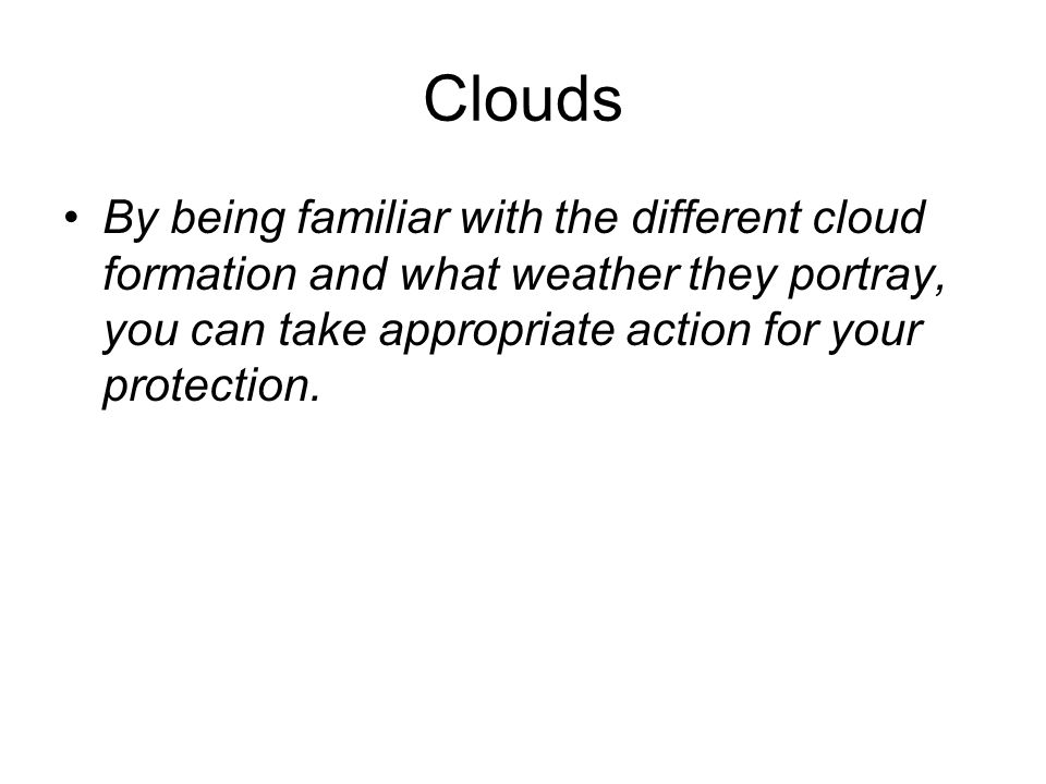 Clouds By being familiar with the different cloud formation and what weather they portray, you can take appropriate action for your protection.