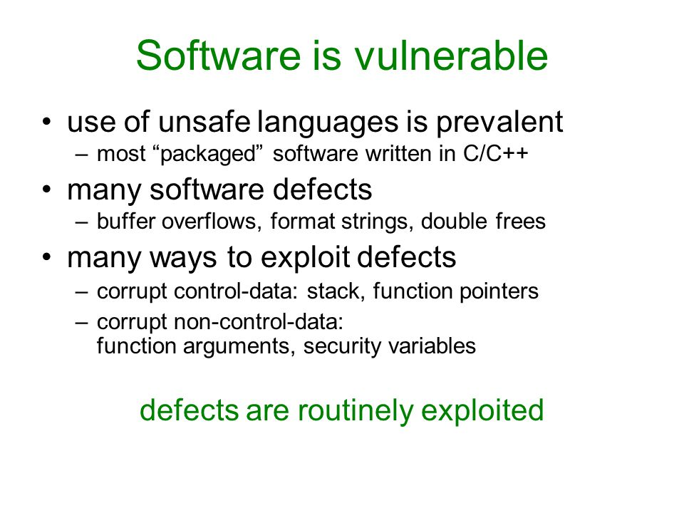 Software is vulnerable use of unsafe languages is prevalent –most packaged software written in C/C++ many software defects –buffer overflows, format strings, double frees many ways to exploit defects –corrupt control-data: stack, function pointers –corrupt non-control-data: function arguments, security variables defects are routinely exploited