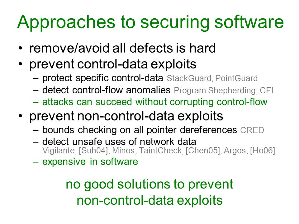 Approaches to securing software remove/avoid all defects is hard prevent control-data exploits –protect specific control-data StackGuard, PointGuard –detect control-flow anomalies Program Shepherding, CFI –attacks can succeed without corrupting control-flow prevent non-control-data exploits –bounds checking on all pointer dereferences CRED –detect unsafe uses of network data Vigilante, [Suh04], Minos, TaintCheck, [Chen05], Argos, [Ho06] –expensive in software no good solutions to prevent non-control-data exploits