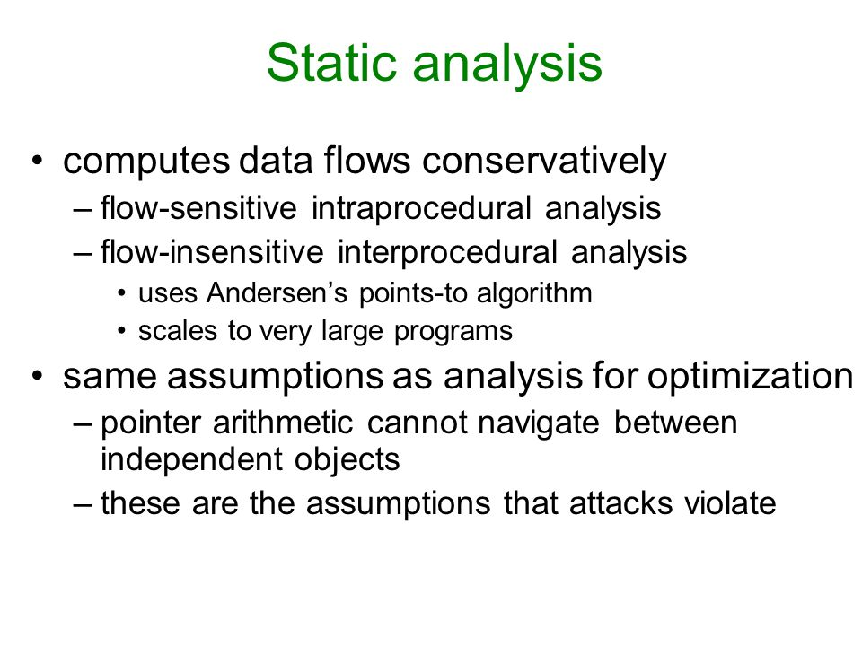 Static analysis computes data flows conservatively –flow-sensitive intraprocedural analysis –flow-insensitive interprocedural analysis uses Andersen's points-to algorithm scales to very large programs same assumptions as analysis for optimization –pointer arithmetic cannot navigate between independent objects –these are the assumptions that attacks violate