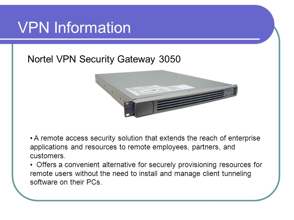 VPN Information Nortel VPN Security Gateway 3050 A remote access security solution that extends the reach of enterprise applications and resources to remote employees, partners, and customers.