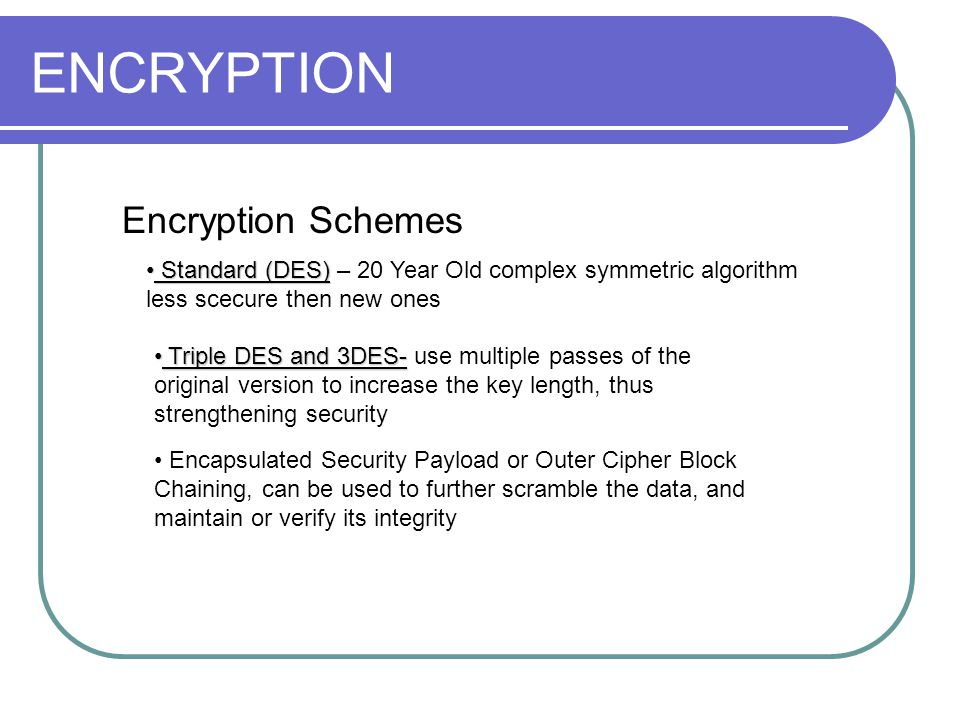 ENCRYPTION Encryption Schemes Standard (DES) Standard (DES) – 20 Year Old complex symmetric algorithm less scecure then new ones Triple DES and 3DES- Triple DES and 3DES- use multiple passes of the original version to increase the key length, thus strengthening security Encapsulated Security Payload or Outer Cipher Block Chaining, can be used to further scramble the data, and maintain or verify its integrity