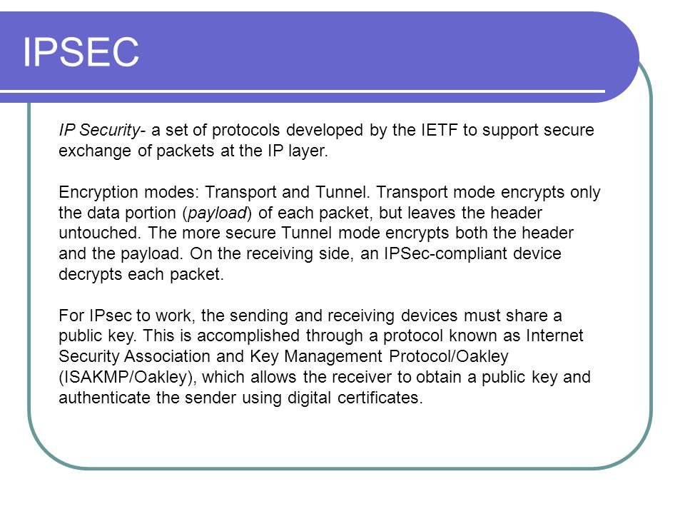 IPSEC IP Security- a set of protocols developed by the IETF to support secure exchange of packets at the IP layer.