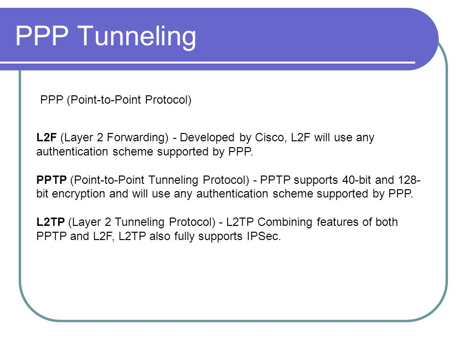 PPP Tunneling L2F (Layer 2 Forwarding) - Developed by Cisco, L2F will use any authentication scheme supported by PPP.