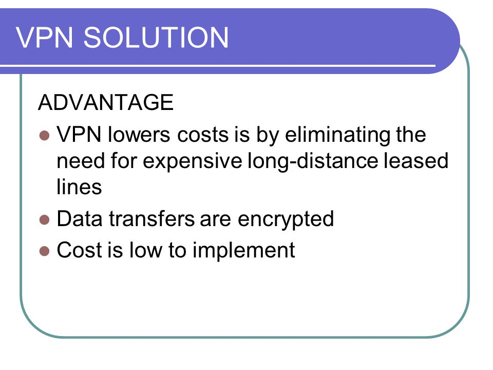VPN SOLUTION ADVANTAGE VPN lowers costs is by eliminating the need for expensive long-distance leased lines Data transfers are encrypted Cost is low to implement