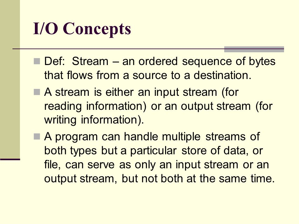 I/O Concepts Def: Stream – an ordered sequence of bytes that flows from a source to a destination.