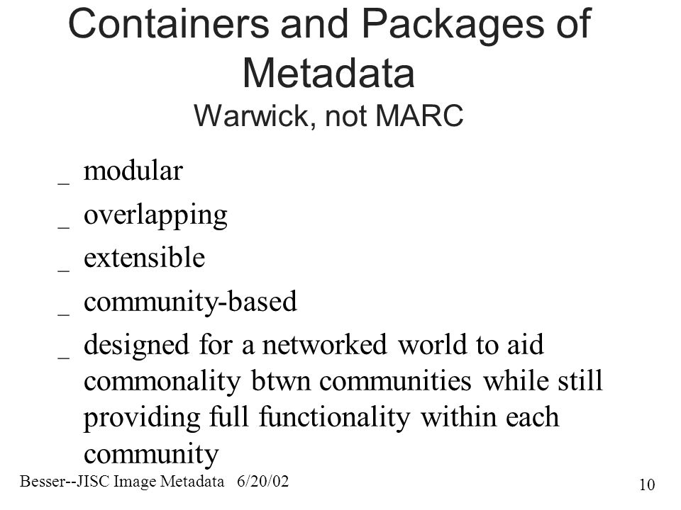 Besser--JISC Image Metadata 6/20/02 10 Containers and Packages of Metadata Warwick, not MARC _ modular _ overlapping _ extensible _ community-based _ designed for a networked world to aid commonality btwn communities while still providing full functionality within each community