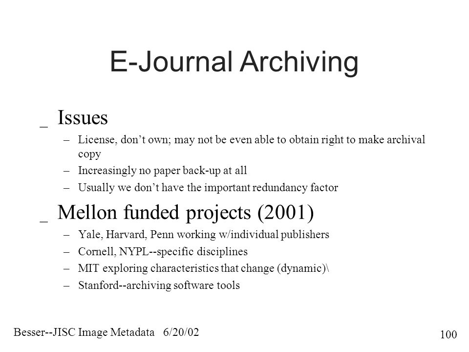 Besser--JISC Image Metadata 6/20/ E-Journal Archiving _ Issues –License, don't own; may not be even able to obtain right to make archival copy –Increasingly no paper back-up at all –Usually we don't have the important redundancy factor _ Mellon funded projects (2001) –Yale, Harvard, Penn working w/individual publishers –Cornell, NYPL--specific disciplines –MIT exploring characteristics that change (dynamic)\ –Stanford--archiving software tools