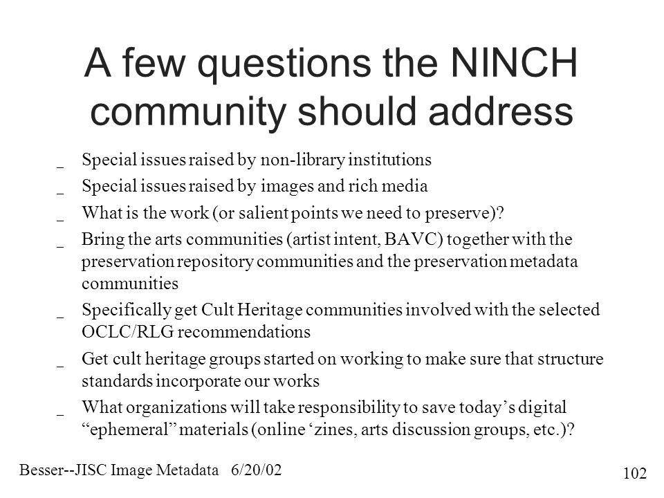 Besser--JISC Image Metadata 6/20/ A few questions the NINCH community should address _ Special issues raised by non-library institutions _ Special issues raised by images and rich media _ What is the work (or salient points we need to preserve).