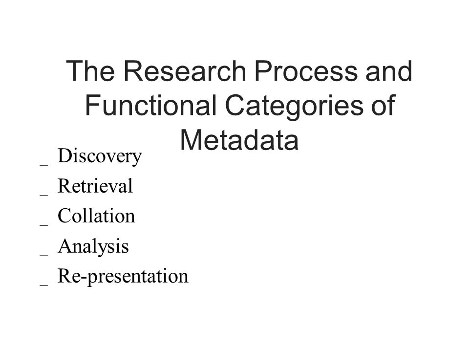 The Research Process and Functional Categories of Metadata _ Discovery _ Retrieval _ Collation _ Analysis _ Re-presentation