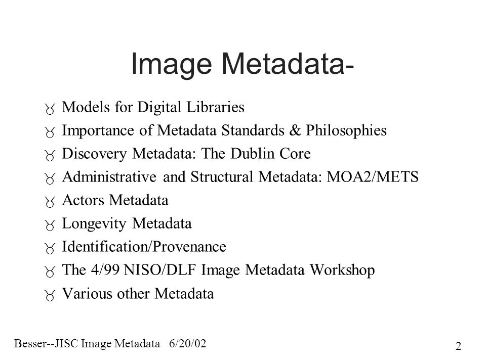 Besser--JISC Image Metadata 6/20/02 2 Image Metadata -  Models for Digital Libraries  Importance of Metadata Standards & Philosophies  Discovery Metadata: The Dublin Core  Administrative and Structural Metadata: MOA2/METS  Actors Metadata  Longevity Metadata  Identification/Provenance  The 4/99 NISO/DLF Image Metadata Workshop  Various other Metadata