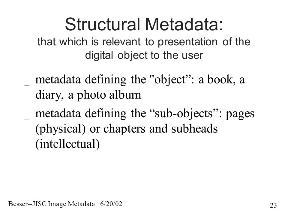 Besser--JISC Image Metadata 6/20/02 23 Structural Metadata: that which is relevant to presentation of the digital object to the user _ metadata defining the object : a book, a diary, a photo album _ metadata defining the sub-objects : pages (physical) or chapters and subheads (intellectual)