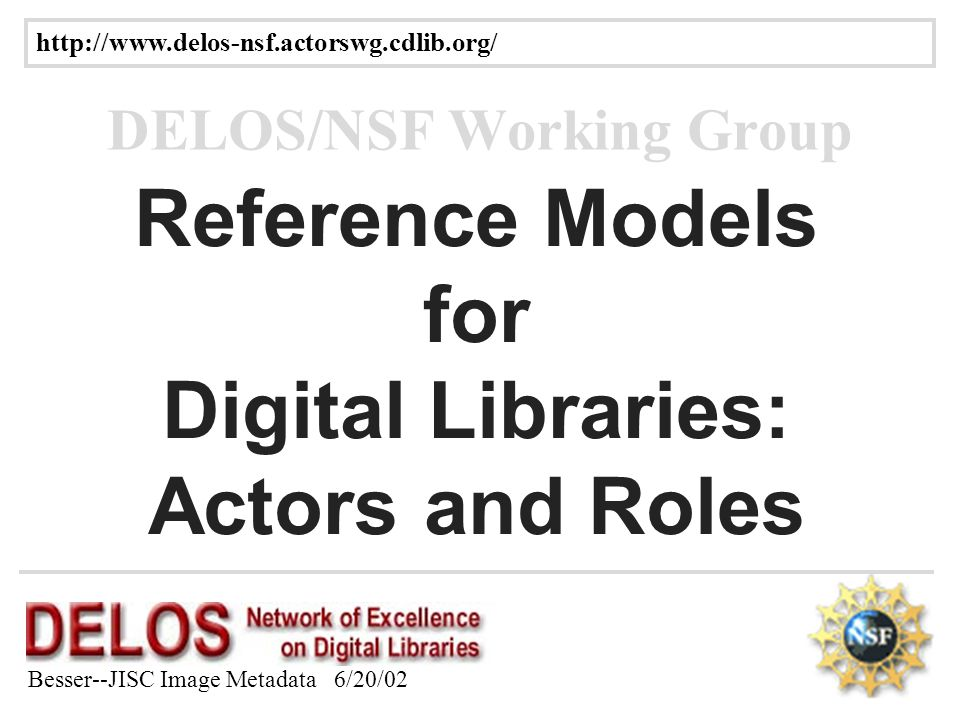 Besser--JISC Image Metadata 6/20/02 25 Reference Models for Digital Libraries: Actors and Roles DELOS/NSF Working Group
