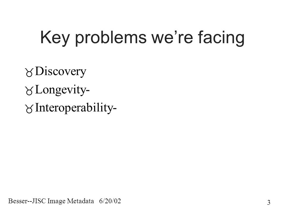 Besser--JISC Image Metadata 6/20/02 3 Key problems we're facing  Discovery  Longevity-  Interoperability-