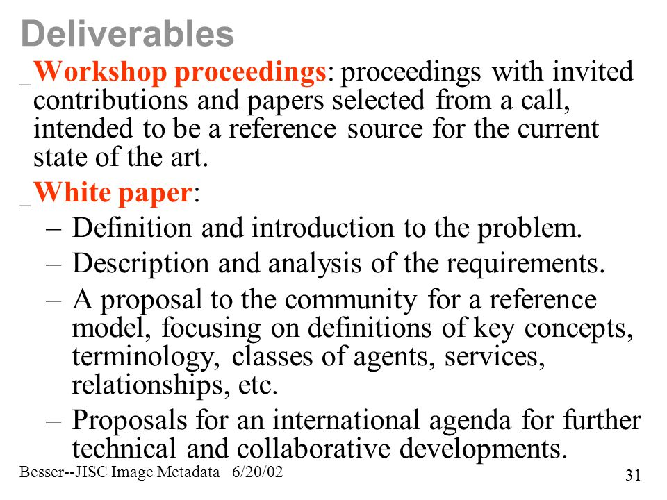 Besser--JISC Image Metadata 6/20/02 31 Deliverables _ Workshop proceedings: proceedings with invited contributions and papers selected from a call, intended to be a reference source for the current state of the art.