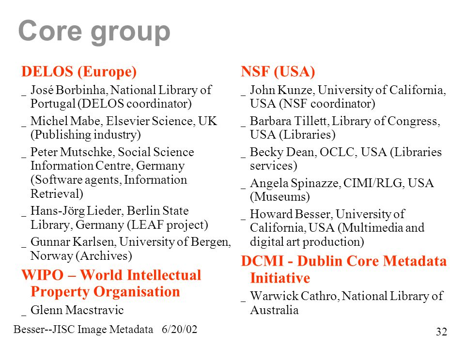 Besser--JISC Image Metadata 6/20/02 32 Core group DELOS (Europe) _ José Borbinha, National Library of Portugal (DELOS coordinator) _ Michel Mabe, Elsevier Science, UK (Publishing industry) _ Peter Mutschke, Social Science Information Centre, Germany (Software agents, Information Retrieval) _ Hans-Jörg Lieder, Berlin State Library, Germany (LEAF project) _ Gunnar Karlsen, University of Bergen, Norway (Archives) WIPO – World Intellectual Property Organisation _ Glenn Macstravic NSF (USA) _ John Kunze, University of California, USA (NSF coordinator) _ Barbara Tillett, Library of Congress, USA (Libraries) _ Becky Dean, OCLC, USA (Libraries services) _ Angela Spinazze, CIMI/RLG, USA (Museums) _ Howard Besser, University of California, USA (Multimedia and digital art production) DCMI - Dublin Core Metadata Initiative _ Warwick Cathro, National Library of Australia