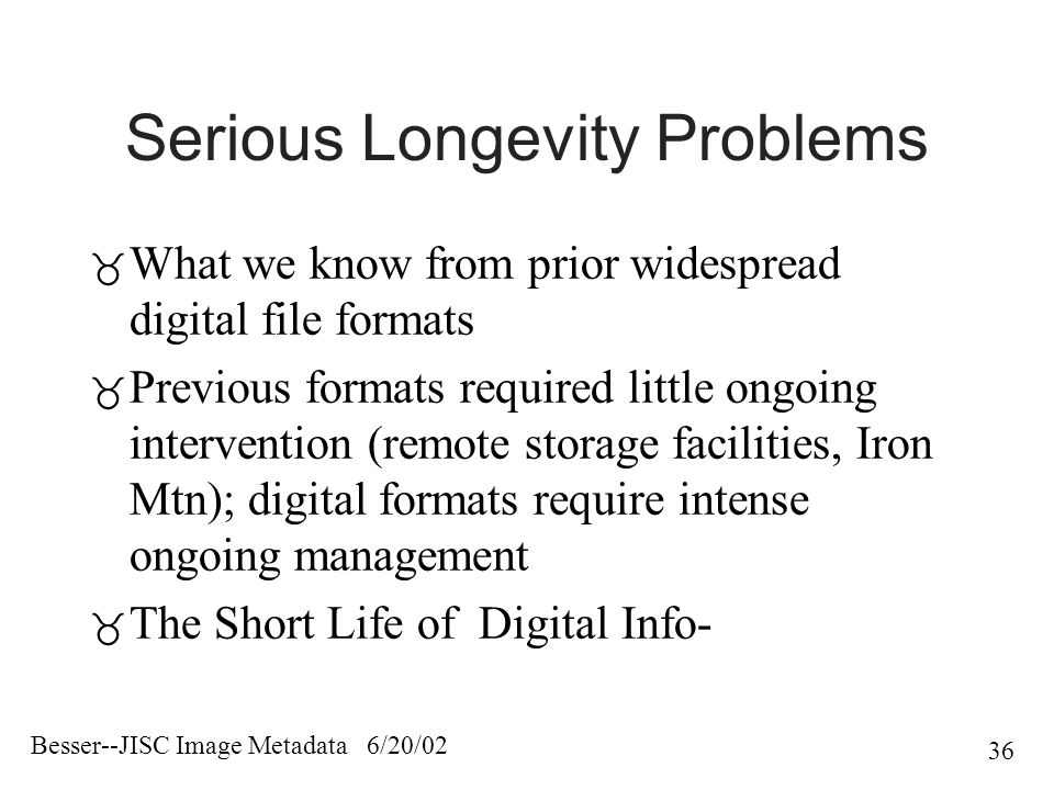 Besser--JISC Image Metadata 6/20/02 36 Serious Longevity Problems  What we know from prior widespread digital file formats  Previous formats required little ongoing intervention (remote storage facilities, Iron Mtn); digital formats require intense ongoing management  The Short Life of Digital Info-