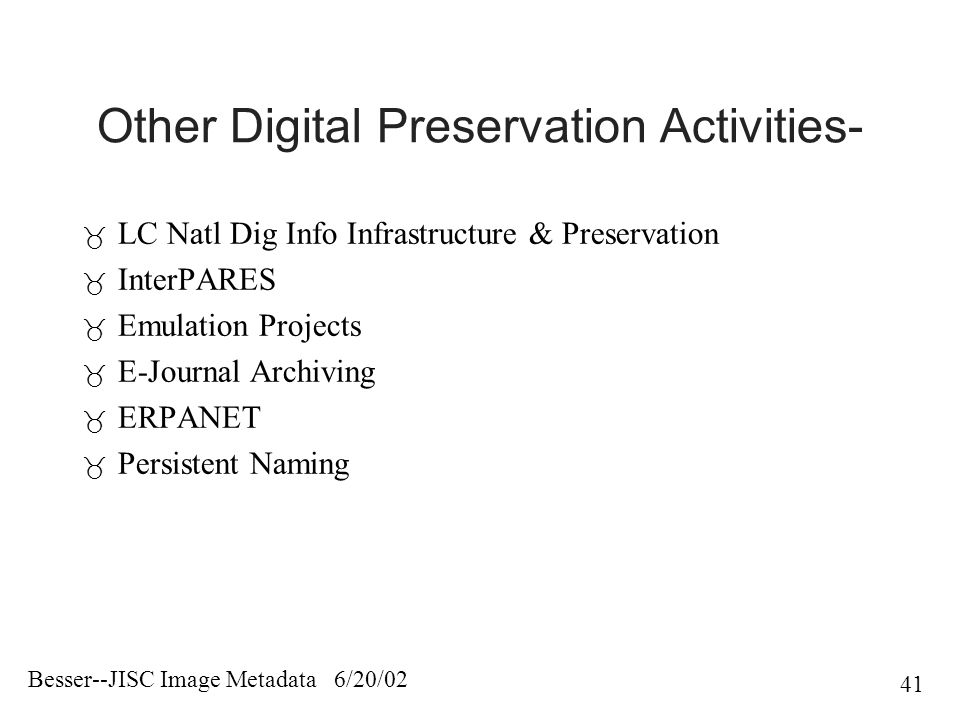 Besser--JISC Image Metadata 6/20/02 41 Other Digital Preservation Activities-  LC Natl Dig Info Infrastructure & Preservation  InterPARES  Emulation Projects  E-Journal Archiving  ERPANET  Persistent Naming