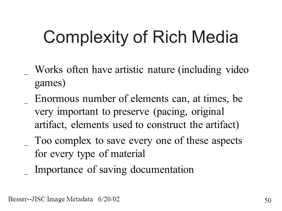 Besser--JISC Image Metadata 6/20/02 50 Complexity of Rich Media _ Works often have artistic nature (including video games) _ Enormous number of elements can, at times, be very important to preserve (pacing, original artifact, elements used to construct the artifact) _ Too complex to save every one of these aspects for every type of material _ Importance of saving documentation