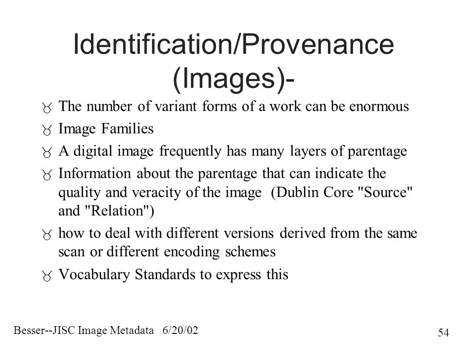 Besser--JISC Image Metadata 6/20/02 54 Identification/Provenance (Images)-  The number of variant forms of a work can be enormous  Image Families  A digital image frequently has many layers of parentage  Information about the parentage that can indicate the quality and veracity of the image (Dublin Core Source and Relation )  how to deal with different versions derived from the same scan or different encoding schemes  Vocabulary Standards to express this