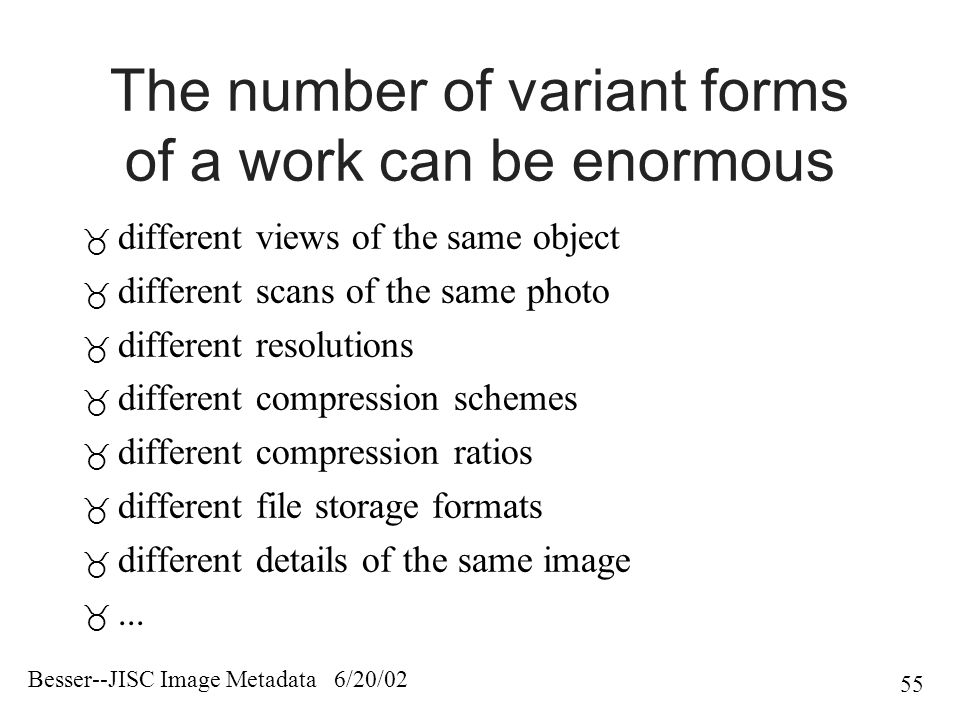 Besser--JISC Image Metadata 6/20/02 55 The number of variant forms of a work can be enormous  different views of the same object  different scans of the same photo  different resolutions  different compression schemes  different compression ratios  different file storage formats  different details of the same image ...