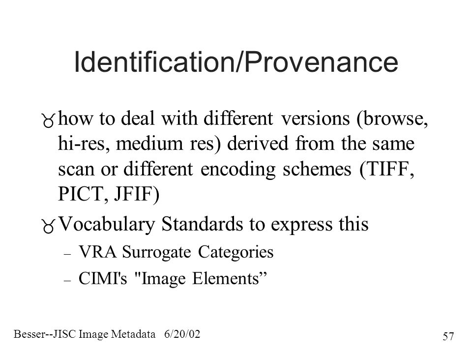 Besser--JISC Image Metadata 6/20/02 57 Identification/Provenance  how to deal with different versions (browse, hi-res, medium res) derived from the same scan or different encoding schemes (TIFF, PICT, JFIF)  Vocabulary Standards to express this – VRA Surrogate Categories – CIMI s Image Elements