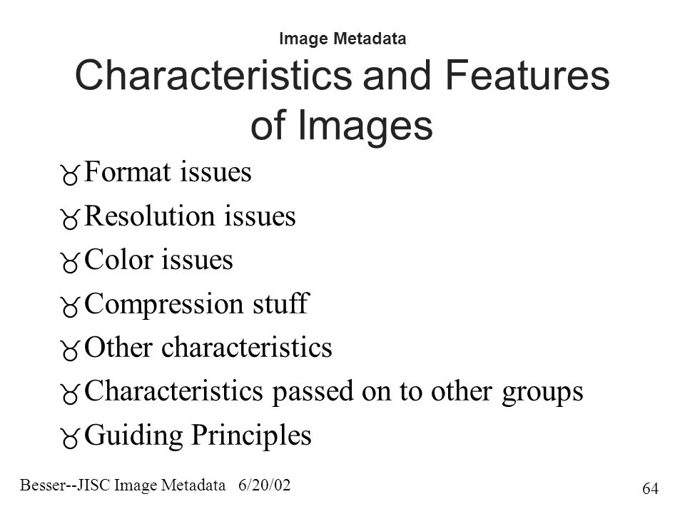 Besser--JISC Image Metadata 6/20/02 64 Image Metadata Characteristics and Features of Images  Format issues  Resolution issues  Color issues  Compression stuff  Other characteristics  Characteristics passed on to other groups  Guiding Principles