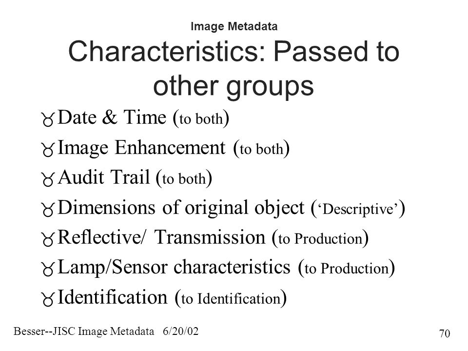 Besser--JISC Image Metadata 6/20/02 70 Image Metadata Characteristics: Passed to other groups  Date & Time ( to both )  Image Enhancement ( to both )  Audit Trail ( to both )  Dimensions of original object ( 'Descriptive' )  Reflective/ Transmission ( to Production )  Lamp/Sensor characteristics ( to Production )  Identification ( to Identification )