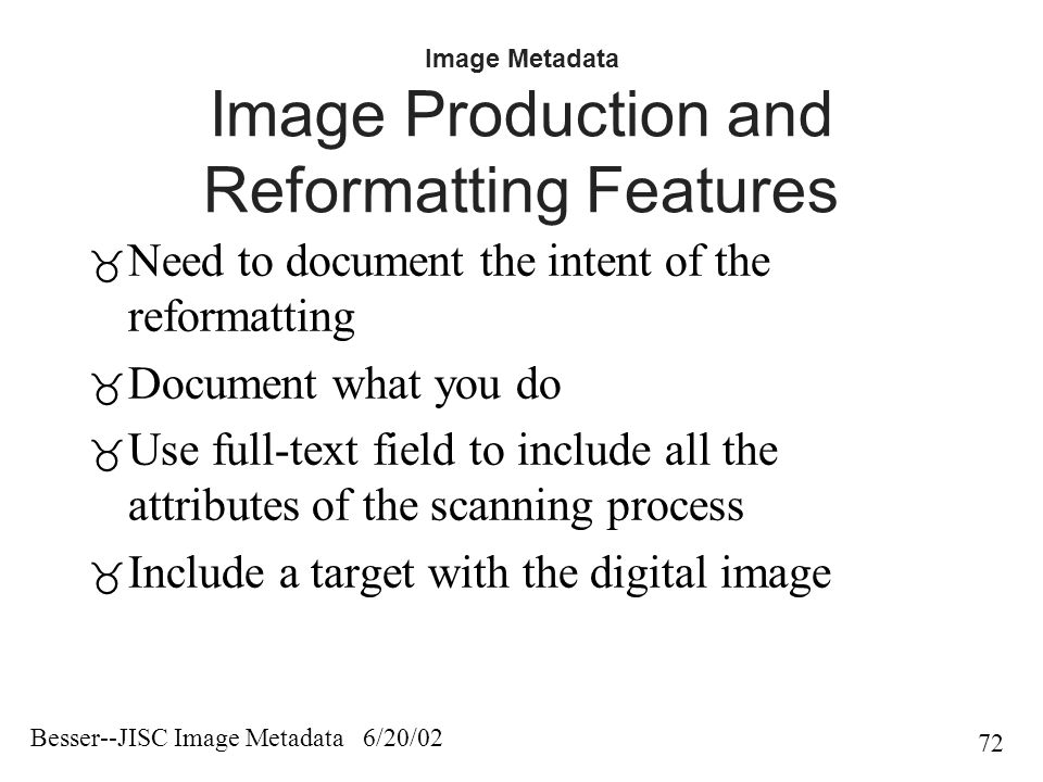 Besser--JISC Image Metadata 6/20/02 72 Image Metadata Image Production and Reformatting Features  Need to document the intent of the reformatting  Document what you do  Use full-text field to include all the attributes of the scanning process  Include a target with the digital image