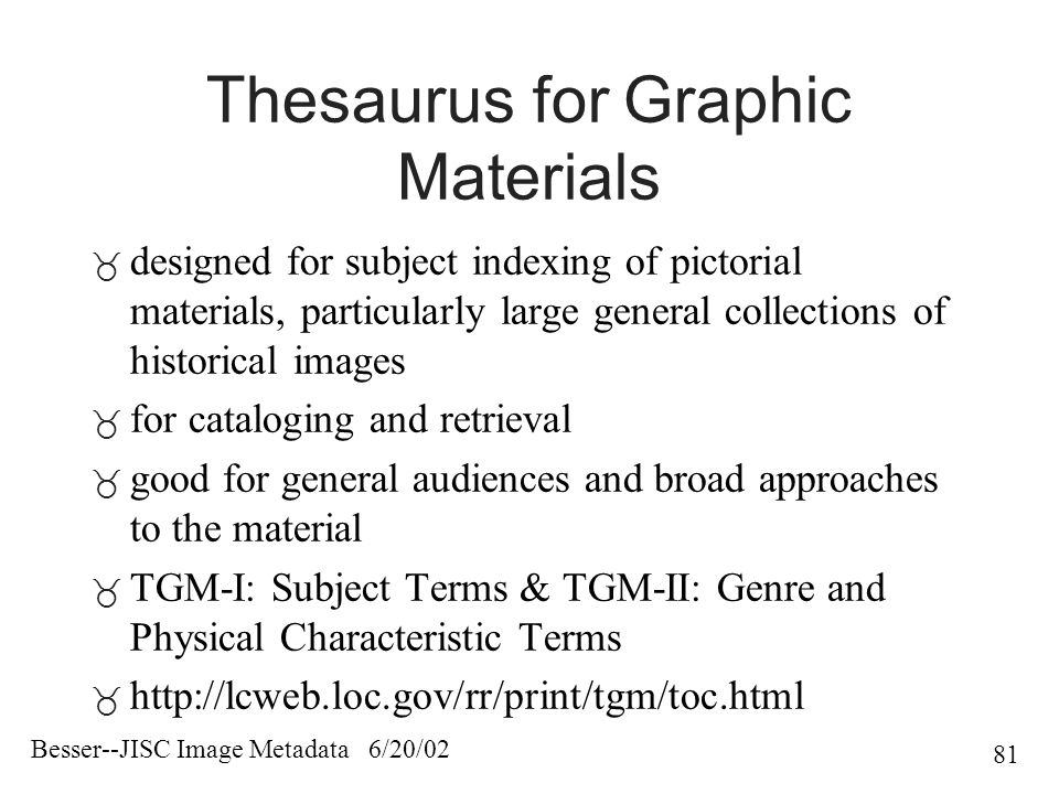 Besser--JISC Image Metadata 6/20/02 81 Thesaurus for Graphic Materials  designed for subject indexing of pictorial materials, particularly large general collections of historical images  for cataloging and retrieval  good for general audiences and broad approaches to the material  TGM-I: Subject Terms & TGM-II: Genre and Physical Characteristic Terms 