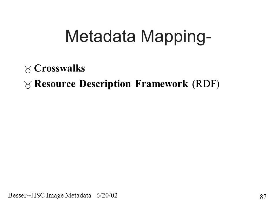 Besser--JISC Image Metadata 6/20/02 87 Metadata Mapping-  Crosswalks  Resource Description Framework (RDF)