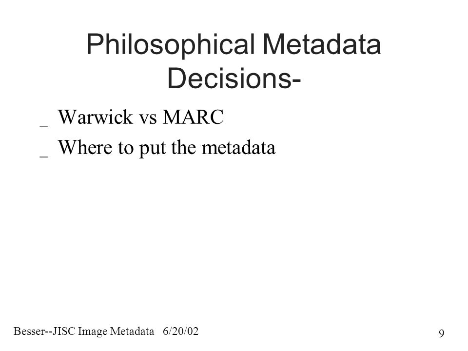 Besser--JISC Image Metadata 6/20/02 9 Philosophical Metadata Decisions- _ Warwick vs MARC _ Where to put the metadata
