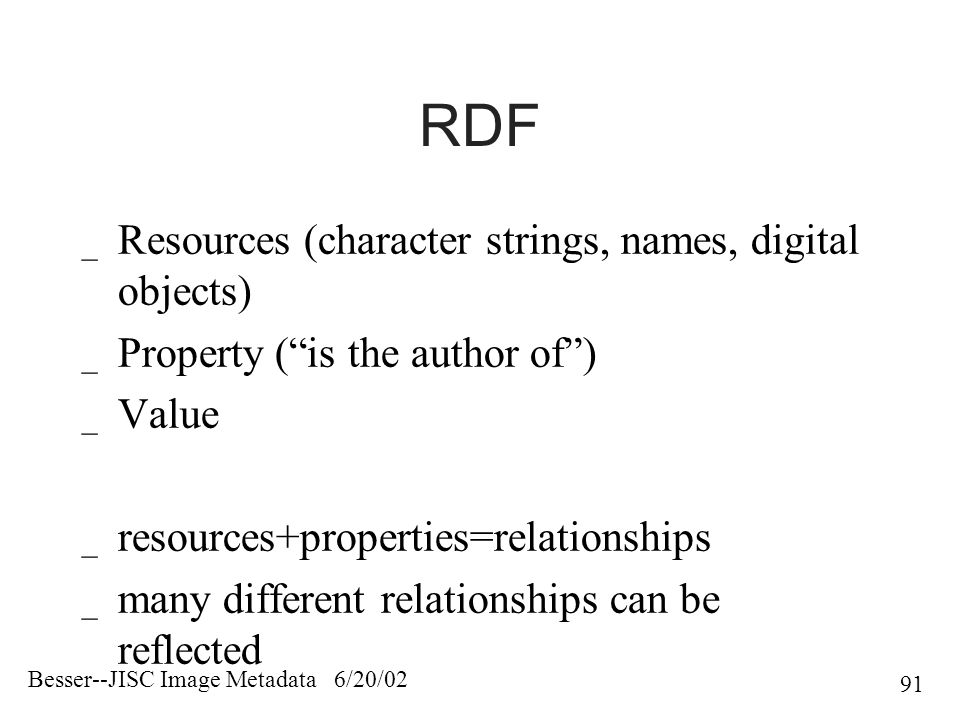 Besser--JISC Image Metadata 6/20/02 91 RDF _ Resources (character strings, names, digital objects) _ Property ( is the author of ) _ Value _ resources+properties=relationships _ many different relationships can be reflected