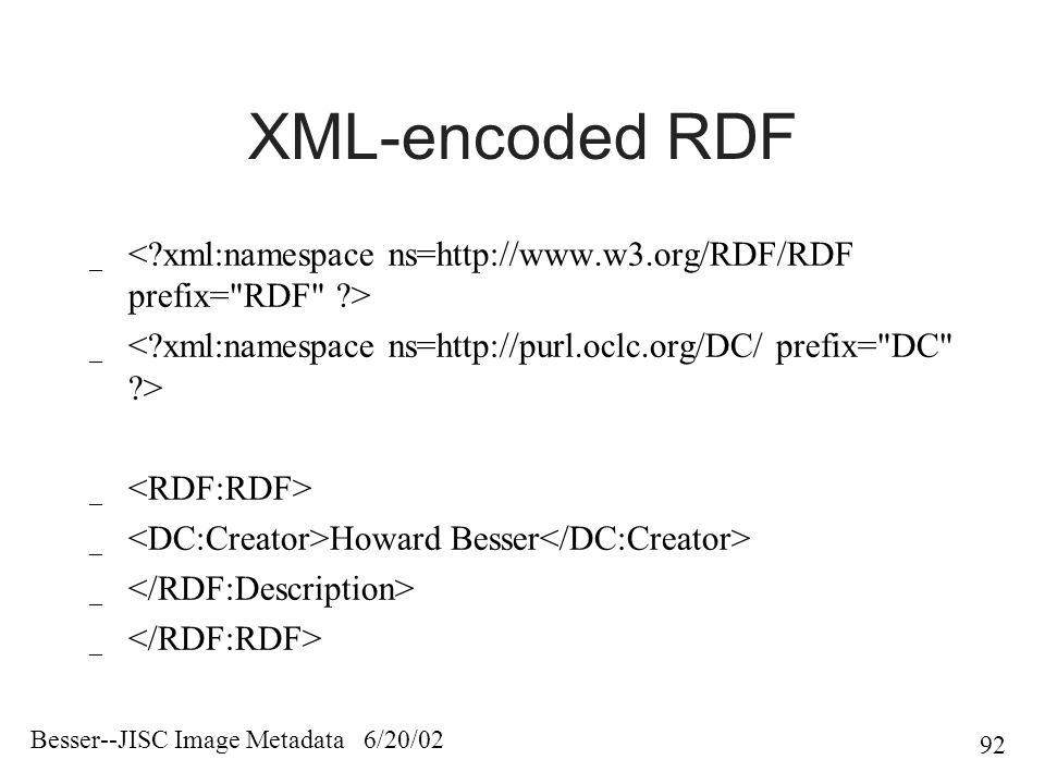 Besser--JISC Image Metadata 6/20/02 92 XML-encoded RDF _ _ Howard Besser _