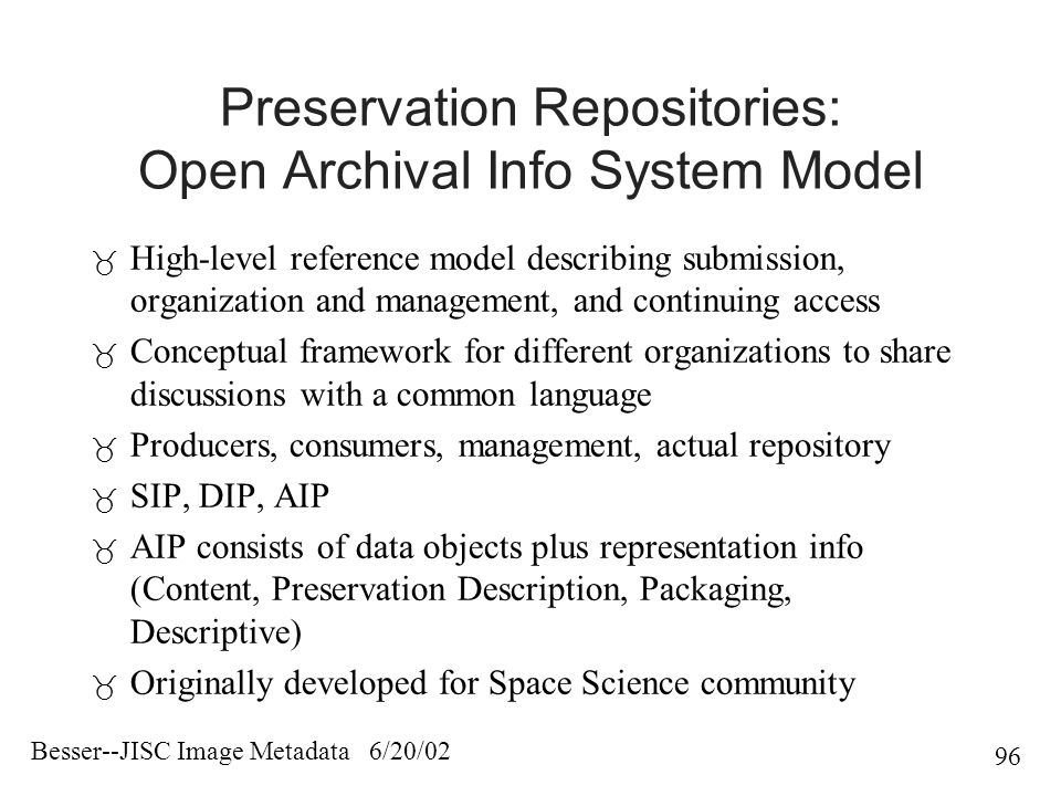 Besser--JISC Image Metadata 6/20/02 96 Preservation Repositories: Open Archival Info System Model  High-level reference model describing submission, organization and management, and continuing access  Conceptual framework for different organizations to share discussions with a common language  Producers, consumers, management, actual repository  SIP, DIP, AIP  AIP consists of data objects plus representation info (Content, Preservation Description, Packaging, Descriptive)  Originally developed for Space Science community