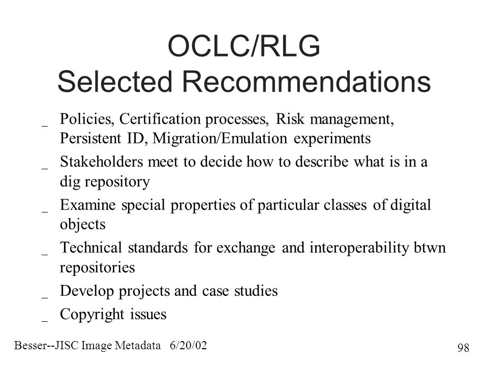 Besser--JISC Image Metadata 6/20/02 98 OCLC/RLG Selected Recommendations _ Policies, Certification processes, Risk management, Persistent ID, Migration/Emulation experiments _ Stakeholders meet to decide how to describe what is in a dig repository _ Examine special properties of particular classes of digital objects _ Technical standards for exchange and interoperability btwn repositories _ Develop projects and case studies _ Copyright issues