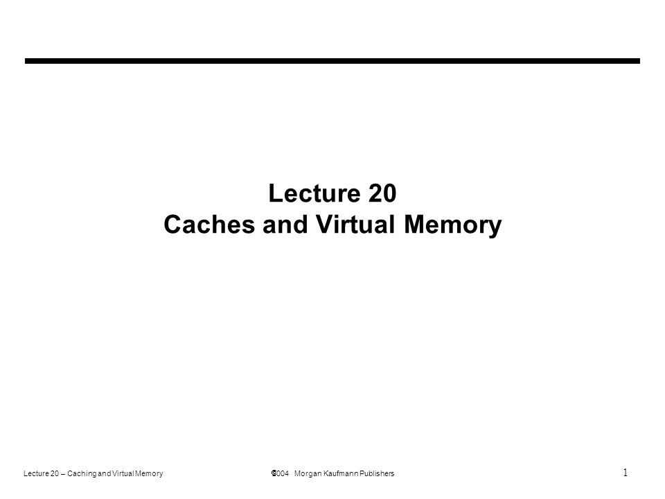 1 Lecture 20 – Caching and Virtual Memory  2004 Morgan Kaufmann Publishers Lecture 20 Caches and Virtual Memory