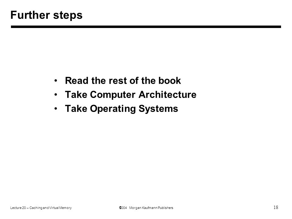 18 Lecture 20 – Caching and Virtual Memory  2004 Morgan Kaufmann Publishers Read the rest of the book Take Computer Architecture Take Operating Systems Further steps