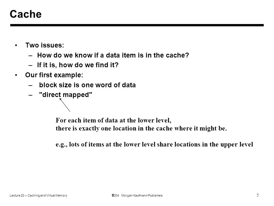 5 Lecture 20 – Caching and Virtual Memory  2004 Morgan Kaufmann Publishers Two issues: –How do we know if a data item is in the cache.