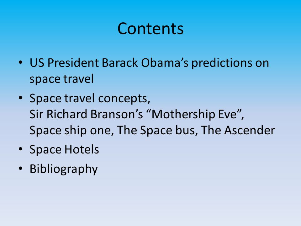 Contents US President Barack Obama's predictions on space travel Space travel concepts, Sir Richard Branson's Mothership Eve , Space ship one, The Space bus, The Ascender Space Hotels Bibliography