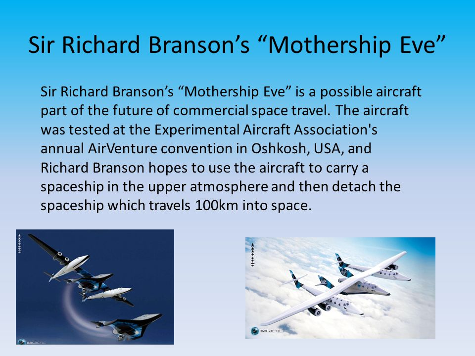 Sir Richard Branson's Mothership Eve Sir Richard Branson's Mothership Eve is a possible aircraft part of the future of commercial space travel.