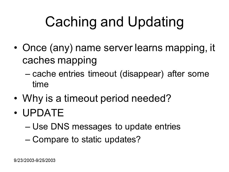 9/23/2003-9/25/2003 Caching and Updating Once (any) name server learns mapping, it caches mapping –cache entries timeout (disappear) after some time Why is a timeout period needed.
