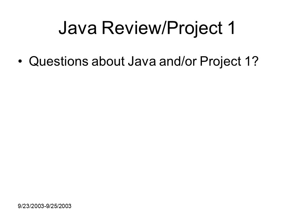 9/23/2003-9/25/2003 Java Review/Project 1 Questions about Java and/or Project 1