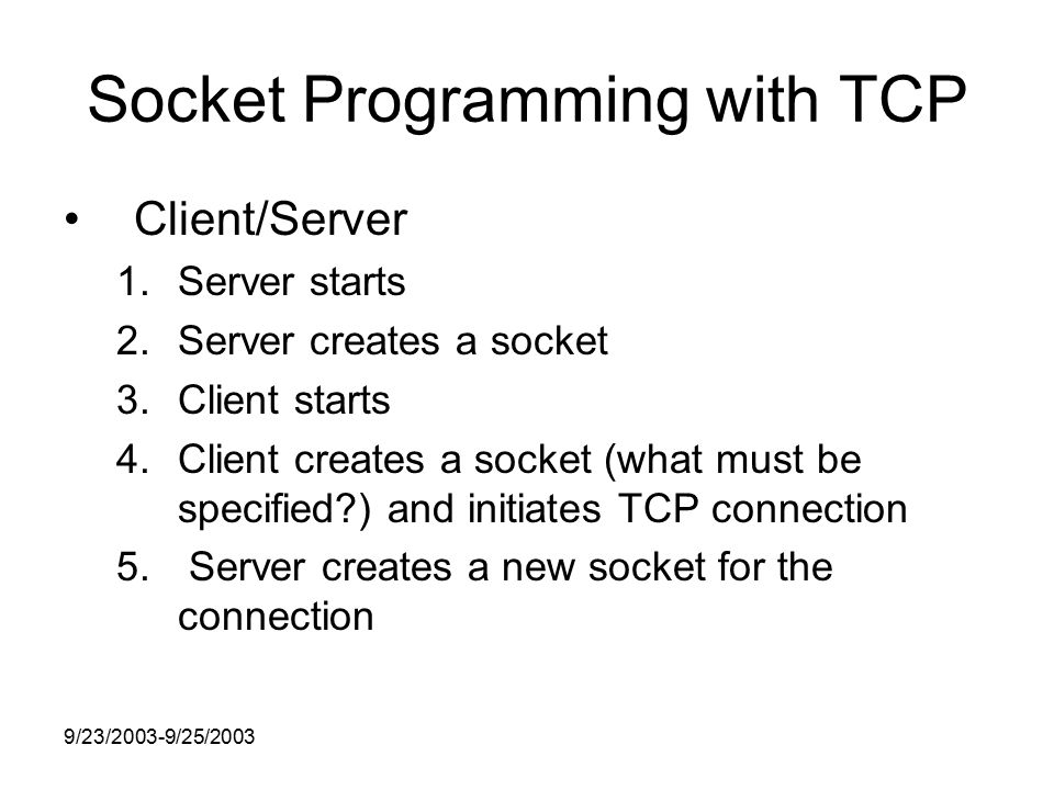 9/23/2003-9/25/2003 Socket Programming with TCP Client/Server 1.Server starts 2.Server creates a socket 3.Client starts 4.Client creates a socket (what must be specified ) and initiates TCP connection 5.