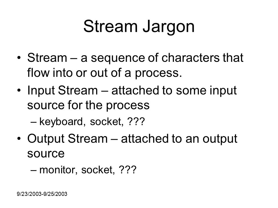 9/23/2003-9/25/2003 Stream Jargon Stream – a sequence of characters that flow into or out of a process.