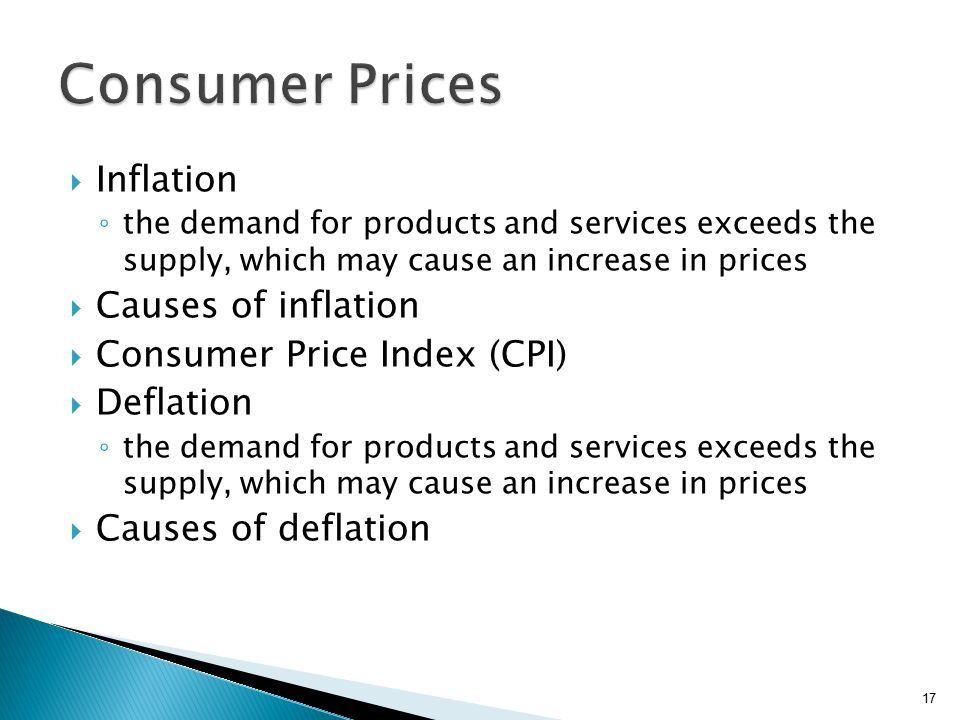  Inflation ◦ the demand for products and services exceeds the supply, which may cause an increase in prices  Causes of inflation  Consumer Price Index (CPI)  Deflation ◦ the demand for products and services exceeds the supply, which may cause an increase in prices  Causes of deflation 17